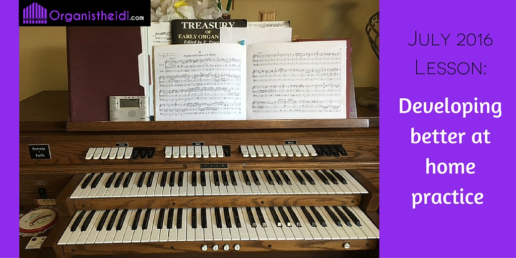 July 2016 Organ Lesson - Developing better at home practice
