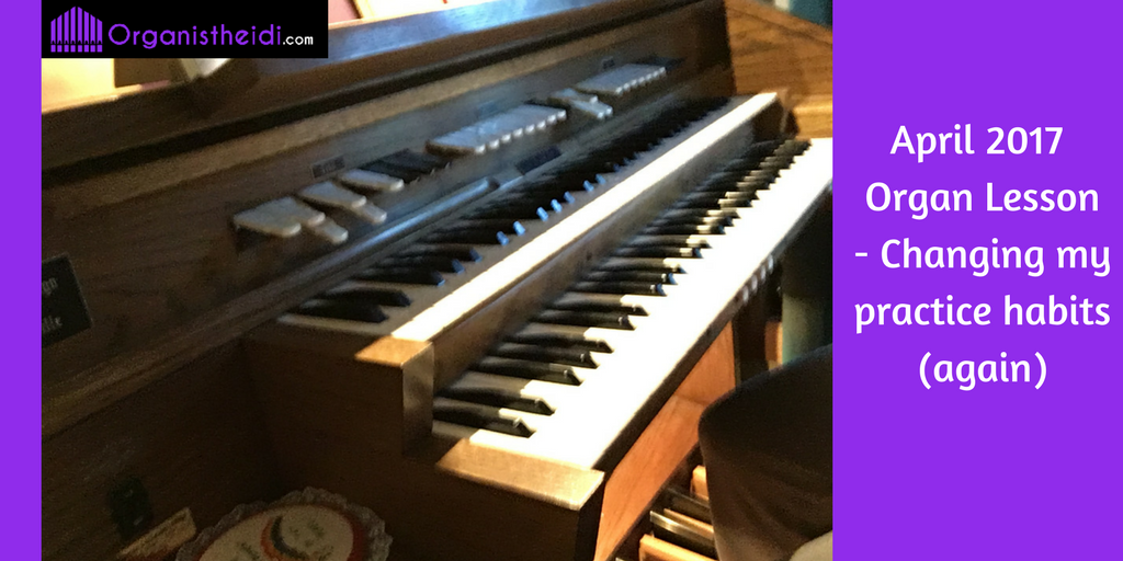 April 2017 Organ Lesson - Changing my practice habits (again)